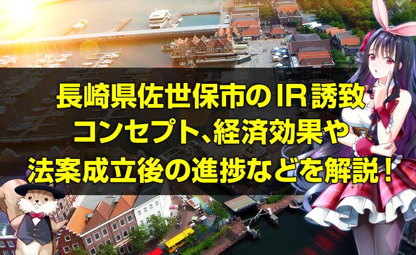 長崎県佐世保市のIR(カジノ)誘致、IRコンセプト、経済効果やカジノ法案成立後の進捗などを詳しく解説