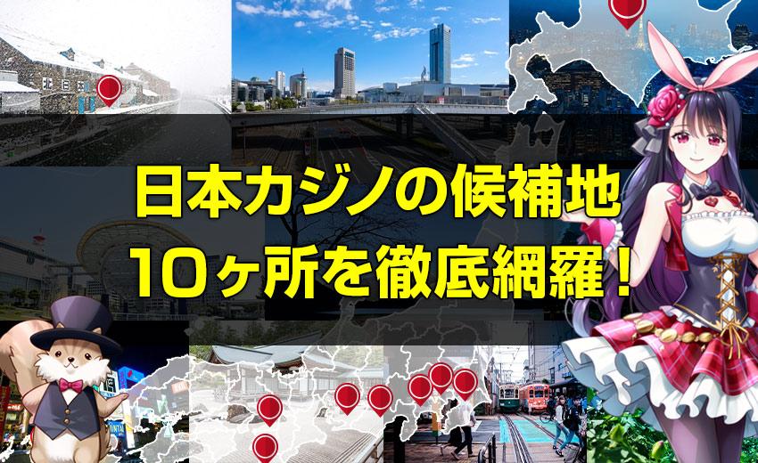日本カジノの候補地10ヶ所を徹底網羅!IR誘致に向けた各自治体の魅力、問題点、カジノ法案に絡んだ動きを解説。